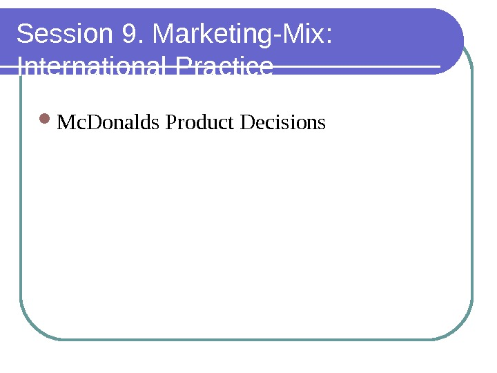 Session 9. Marketing-Mix:  International Practice Mc. Donalds Product Decisions