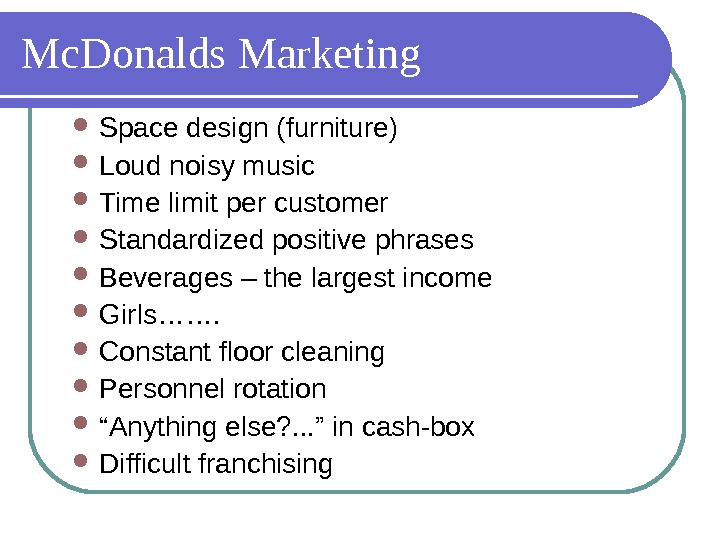 Mc. Donalds Marketing Space design (furniture) Loud noisy music  Time limit per customer  Standardized