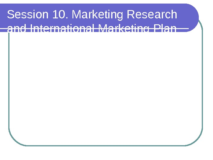 Session 10. Marketing Research and International Marketing Plan