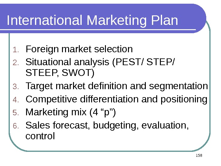 International Marketing Plan 1. Foreign market selection 2. Situational analysis (PEST/ STEP/ STEEP, SWOT) 3. Target