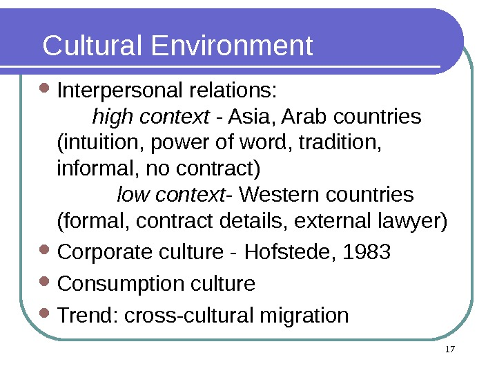 17 Cultural Environment Interpersonal relations:       high context - Asia, Arab