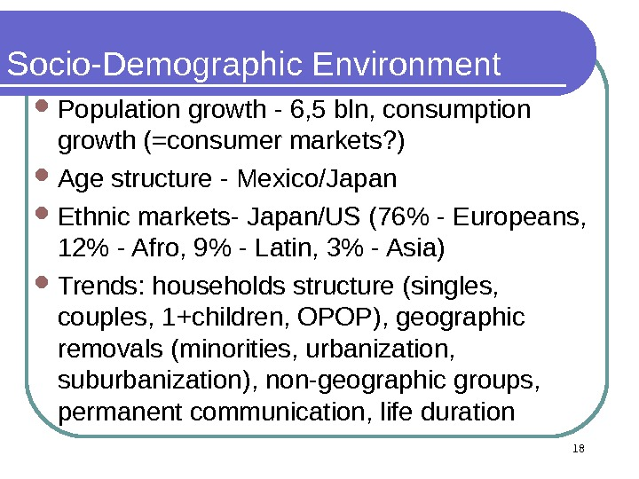 18 Socio-Demographic Environment Population growth - 6, 5 bln, consumption growth (=consumer markets? ) Age structure