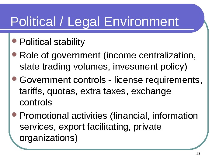 19 Political / Legal Environment Political stability Role of government (income centralization,  state trading volumes,