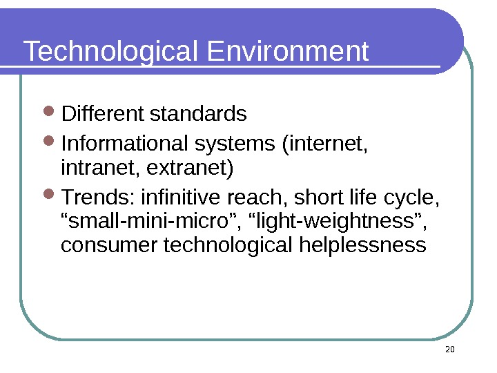 Technological Environment  Different standards Informational systems (internet,  intranet, extranet)  Trends: infinitive reach, short