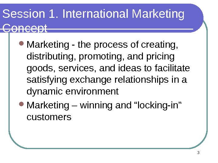 Session 1. International Marketing Concept  Marketing - the process of creating,  distributing, promoting, and