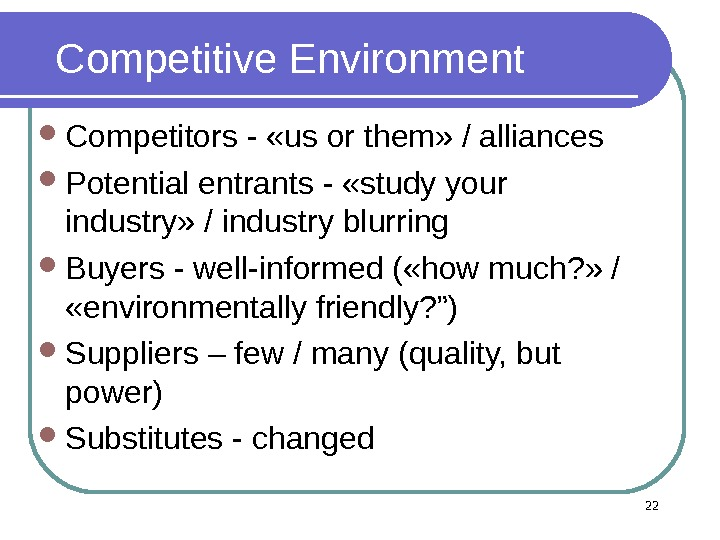 22 Competitive Environment Competitors - «us or them» / alliances Potential entrants - «study your industry»