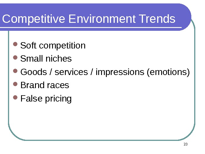 Competitive Environment Trends Soft competition Small niches Goods / services / impressions (emotions) Brand races False