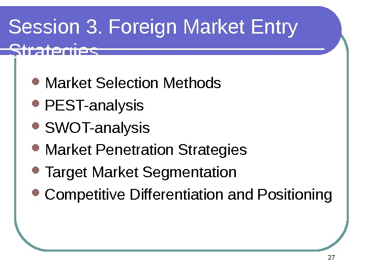 Session 3. Foreign Market Entry Strategies Market Selection Methods  PEST-analysis SWOT-analysis  Market Penetration Strategies