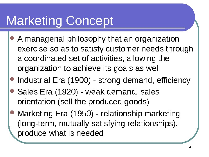 4 Marketing Concept A managerial philosophy that an organization exercise so as to satisfy customer needs