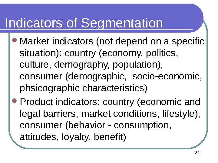 32 Indicators of Segmentation Market indicators (not depend on a specific situation): country (economy, politics,
