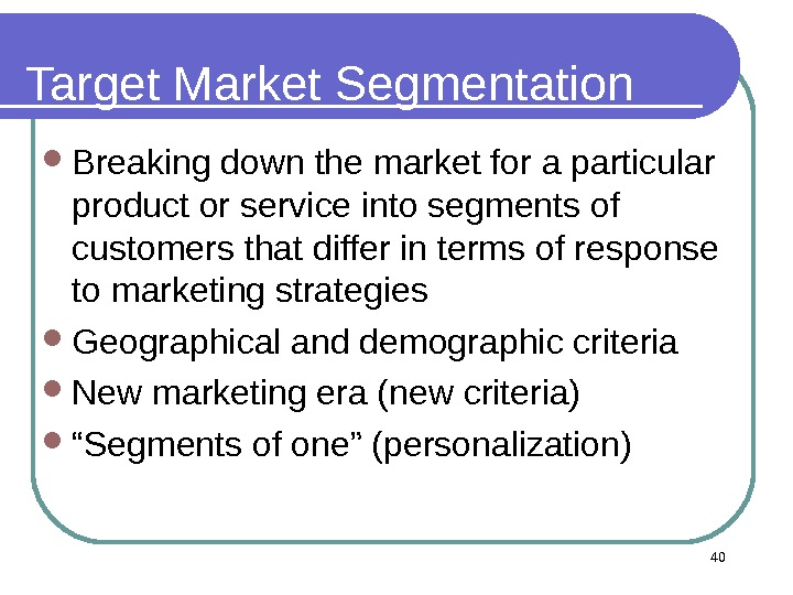 40 Target Market Segmentation Breaking down the market for a particular product or service into segments