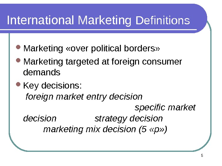 5 International Marketing Definitions Marketing «over political borders»  Marketing targeted at foreign consumer demands Key