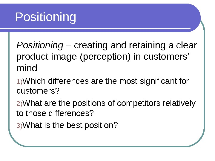 Positioning – creating and retaining a clear product image (perception) in customers' mind  1)