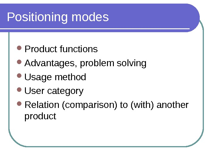 Positioning modes Product functions Advantages, problem solving Usage method User category Relation (comparison) to (with) another