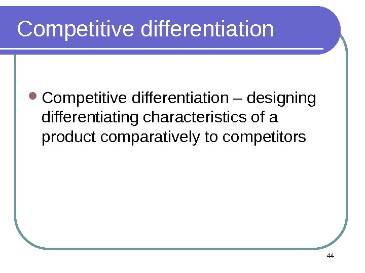 Competitive differentiation – designing differentiating characteristics of a product comparatively to competitors 44