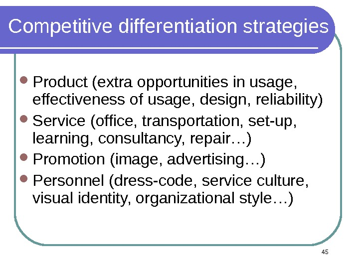 Competitive differentiation strategies Product (extra opportunities in usage,  effectiveness of usage, design, reliability) Service (office,