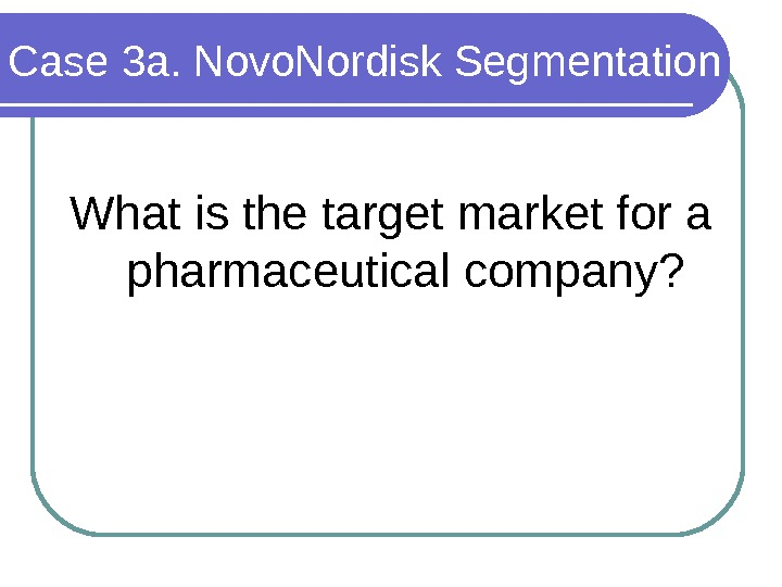 Case 3 a. Novo. Nordisk Segmentation What is the target market for a pharmaceutical company?