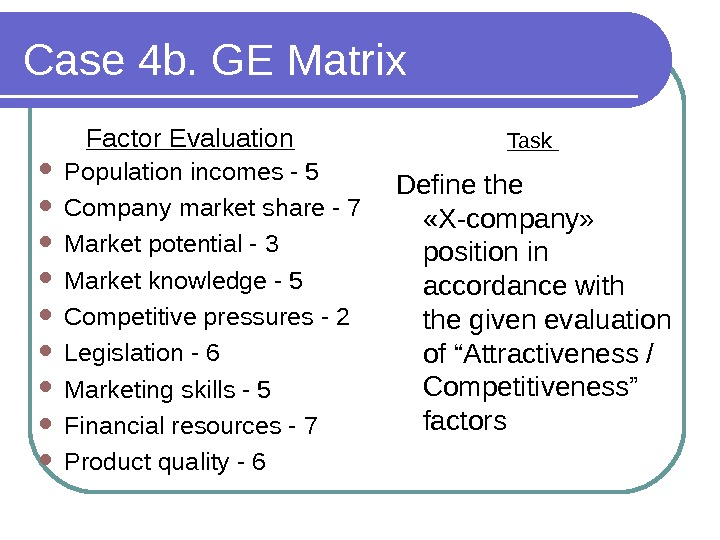 Case 4 b. GE Matrix Factor Evaluation Population incomes - 5 Company market share - 7