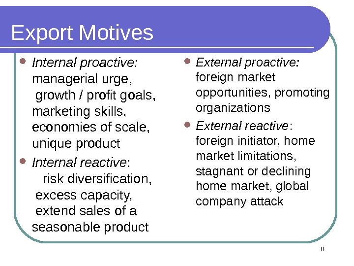 8 Export Motives Internal proactive: managerial urge,   growth / profit goals,  marketing skills,