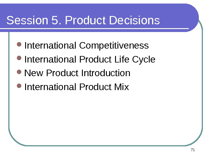 Session 5. Product Decisions  International Competitiveness  International Product Life Cycle  New Product Introduction