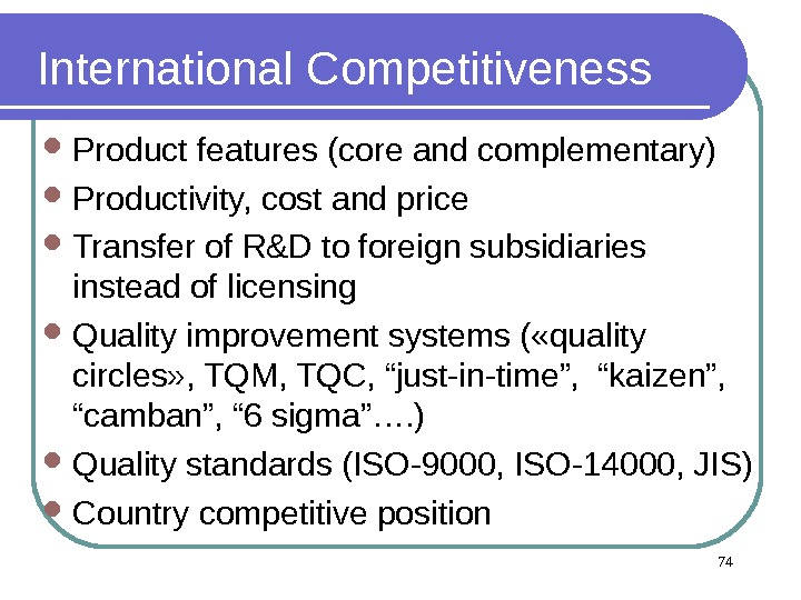 International Competitiveness Product features (core and complementary) Productivity, cost and price Transfer of R&D to foreign