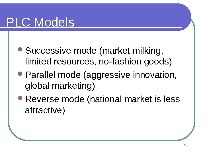 PLC Models  Successive mode (market milking,  limited resources, no-fashion goods) Parallel mode (aggressive innovation,