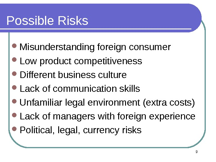 9 Possible Risks Misunderstanding foreign consumer Low product competitiveness Different business culture Lack of communication skills
