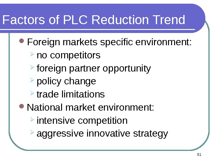 Factors of PLC Reduction Trend Foreign markets specific environment:  no competitors foreign partner opportunity policy