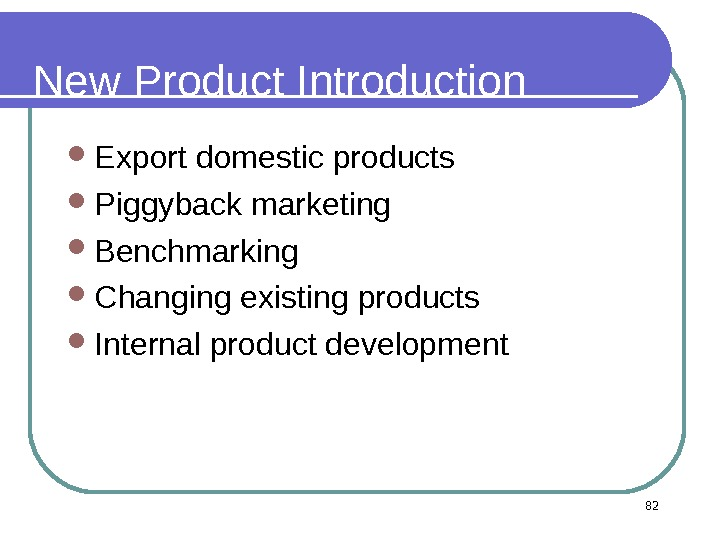82 New Product Introduction Export domestic products Piggyback marketing  Benchmarking Changing existing products Internal product