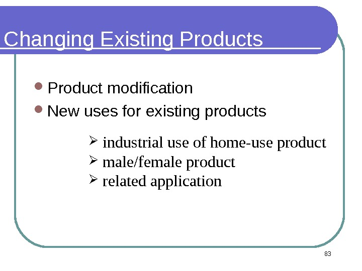 83 Changing Existing Products Product modification  New uses for existing products industrial use of home-use