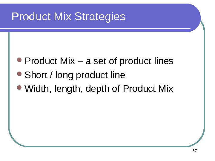 Product Mix Strategies Product Mix – a set of product lines Short / long product line