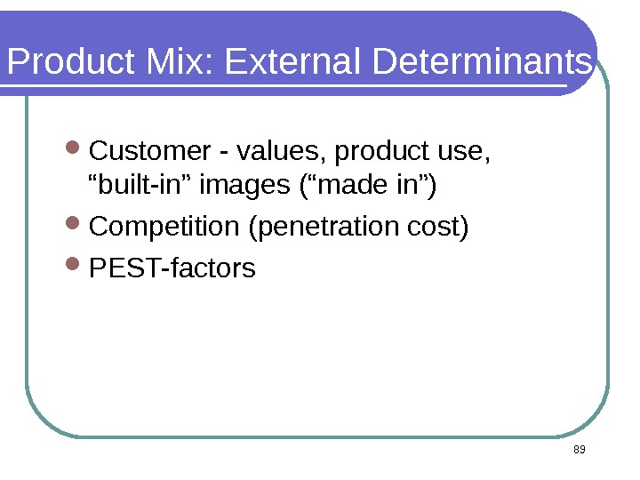 "89 Product Mix: External Determinants Customer - values, product use,  ""built-in"" images (""made in"") Competition"