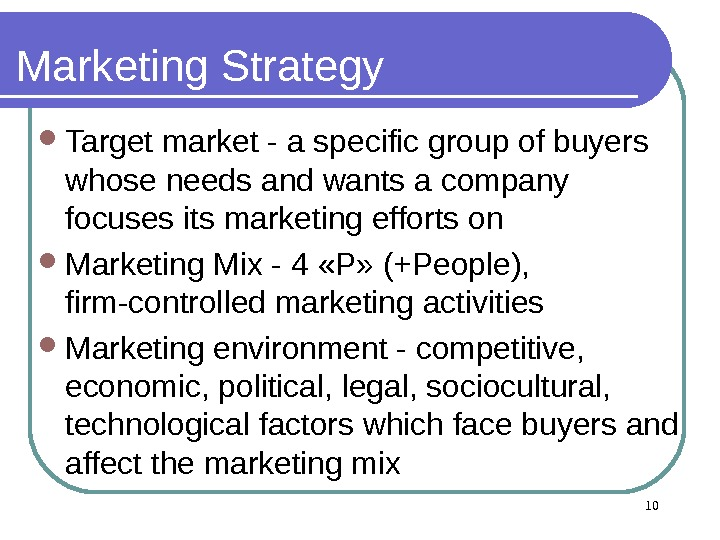 10 Marketing  Strategy Target market - a specific group of buyers whose needs and wants