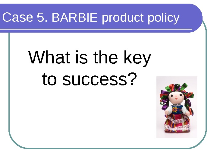 Case 5.  BARBIE product policy What is the key to success?