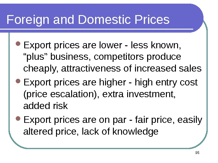 "96 Foreign and Domestic Prices Export prices are lower - less known,  ""plus"" business, competitors"