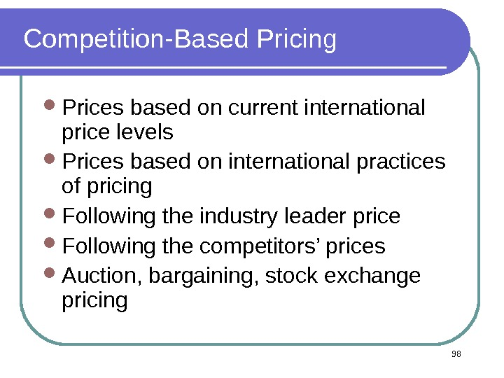 Competition-Based Pricing Prices based on current international price levels Prices based on international practices of pricing