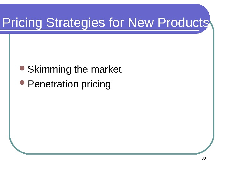 Pricing Strategies for New Products Skimming the market Penetration pricing 99