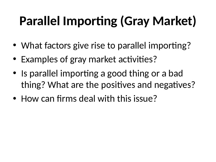 Parallel Importing (Gray Market) • What factors give rise to parallel importing?  • Examples of