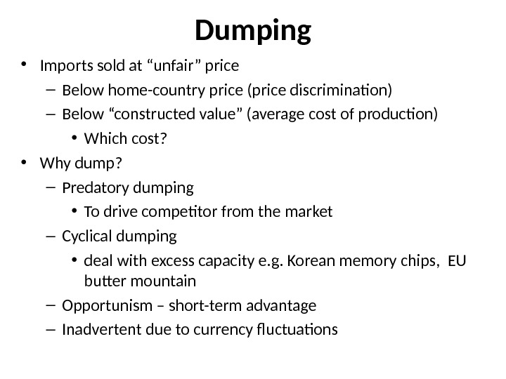 "Dumping • Imports sold at ""unfair"" price – Below home-country price (price discrimination) – Below ""constructed"
