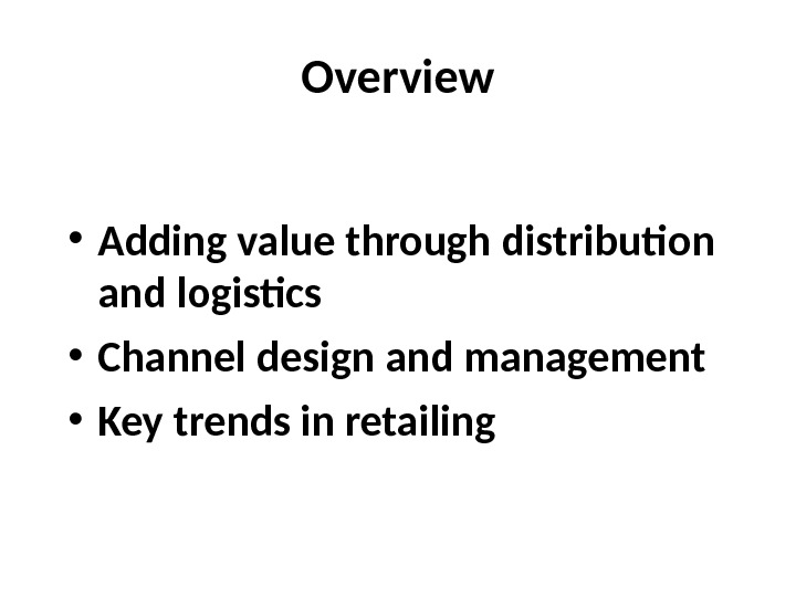 Overview • Adding value through distribution and logistics • Channel design and management • Key trends
