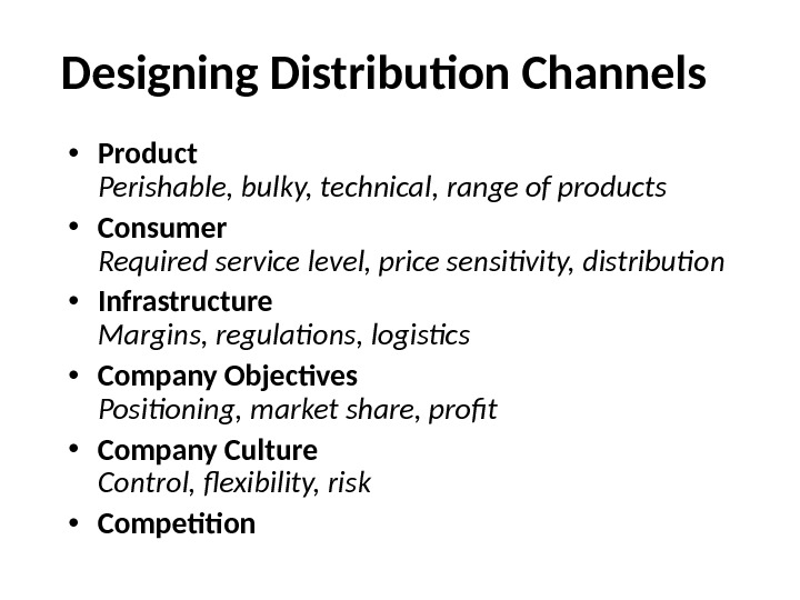 Designing Distribution Channels • Product Perishable, bulky, technical, range of products • Consumer Required service level,