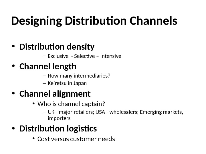 Designing Distribution Channels • Distribution density – Exclusive - Selective – Intensive • Channel length –