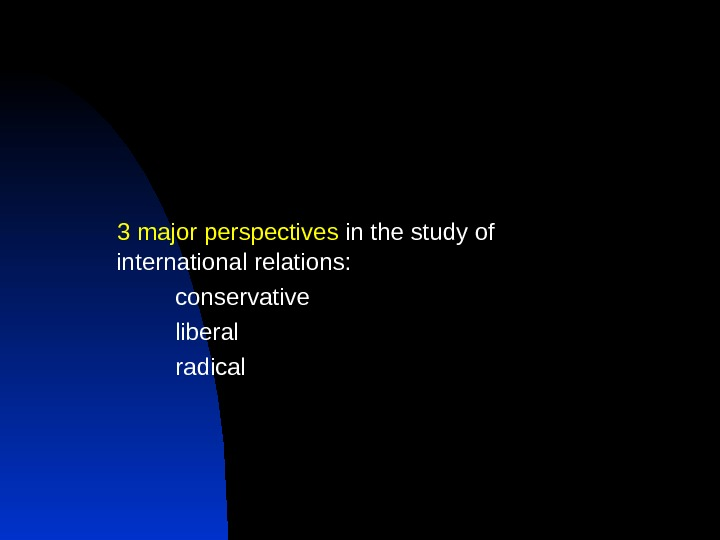 3 major perspectives in the study of  international relations: conservative