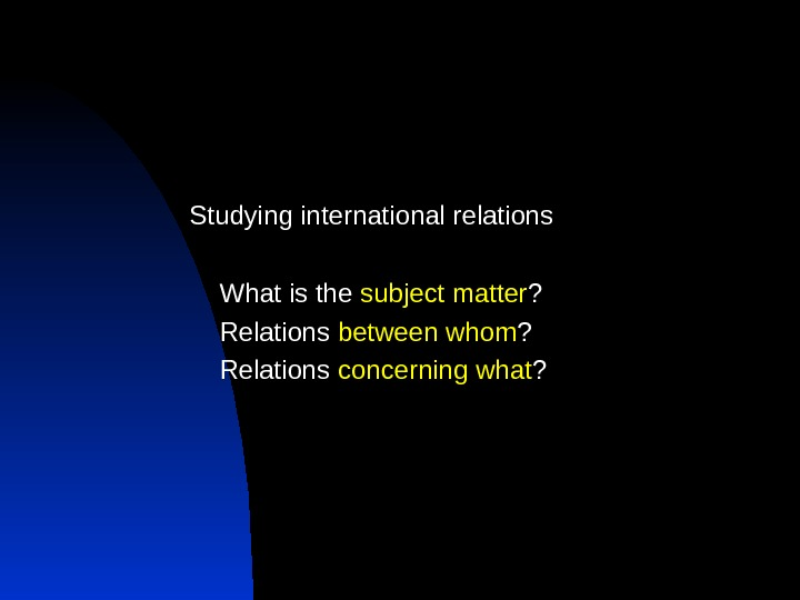 Studying international relations What is the subject matter ? Relations between whom ? Relations concerning what