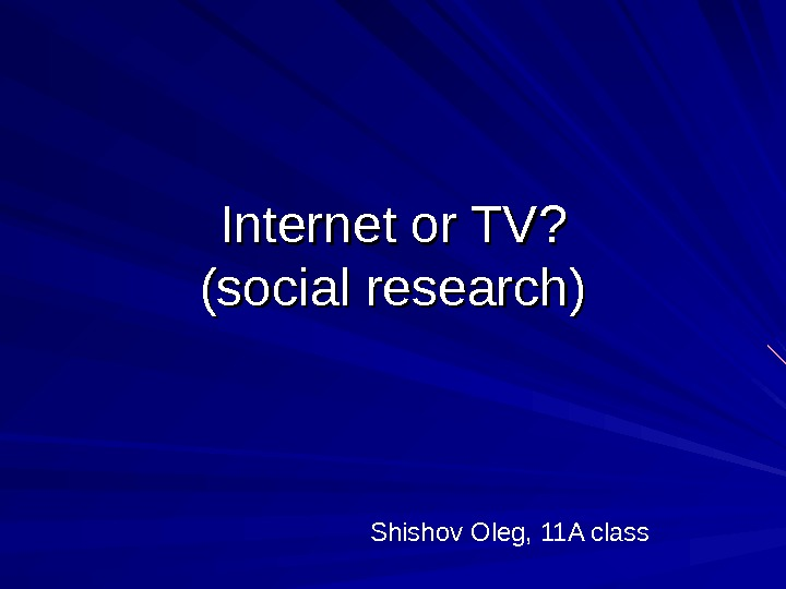 Internet or TV ? ? (social research) Shishov Oleg, 11 A class