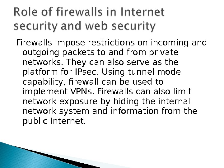 Firewalls impose restrictions on incoming and outgoing packets to and from private networks. They can also