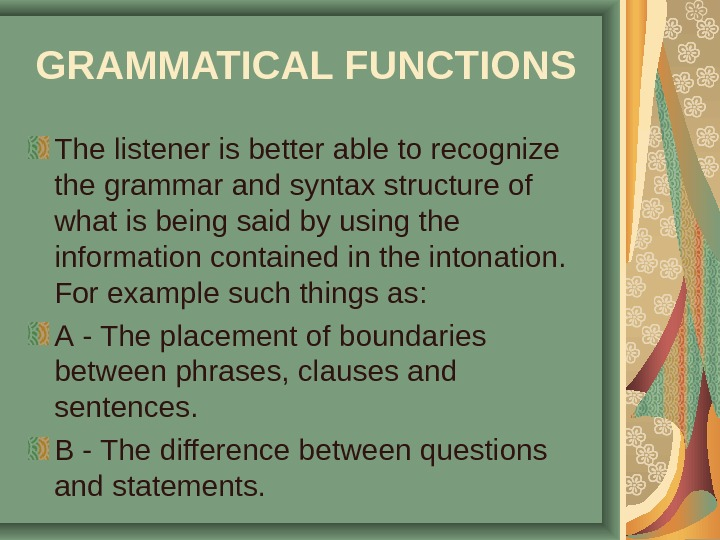 GRAMMATICAL FUNCTIONS  The listener is better able to recognize the grammar and syntax structure of