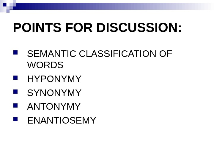 POINTS FOR DISCUSSION:  SEMANTIC CLASSIFICATION OF WORDS HYPONYMY SYNONYMY ANTONYMY ENANTIOSEMY