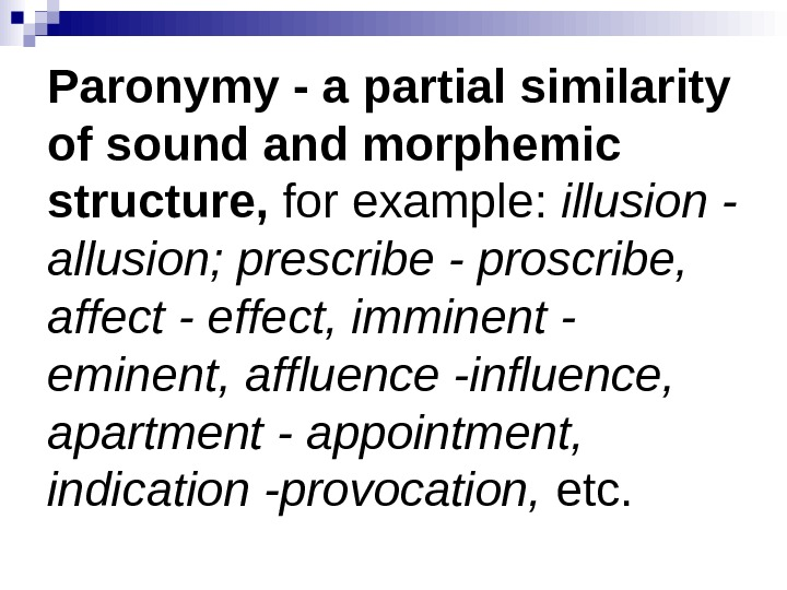 Paronymy - a partial similarity of sound and morphemic structure,  for example:  illusion -
