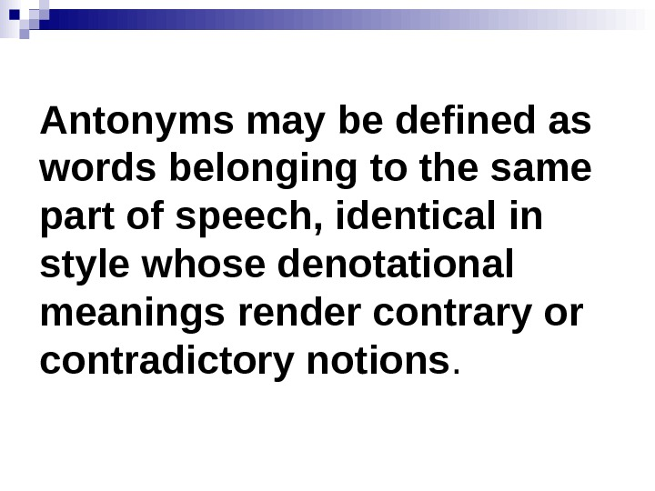 Antonyms may be defined as words belonging to the same part of speech, identical in style